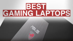 Best Gaming Laptops 2018 – Buying Guide